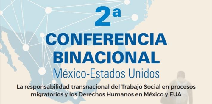 <p>Con el objetivo de <strong>analizar la responsabilidad transnacional de profesionales de Trabajo Social en procesos migratorios y derechos humanos en México y EUA</strong> es que se desarrollará la <strong>Segunda Conferencia Binacional México-Estados Unidos</strong>, dirigida a estudiantes, académicos, instituciones educativas y organismos públicos y privados de ambos países y organizaciones de Derechos Humanos.<br/><br/></p><p>El evento tendrá lugar los días <strong>15 y 16 de noviembre de 2017</strong> en la Universidad de Texas en San Antonio y pretende ser un espacio de encuentro para estudiar experiencias, investigaciones, estrategias, modelos de intervención y políticas públicas que impactan en colectivos y comunidades migrantes.<br/><br/></p><p>La conferencia es <strong>una iniciativa de la Red Nacional de Instituciones de Educación Superior en Trabajo Social</strong>, en colaboración con varias instituciones de educación superior de México como la <a href=https://www.universia.net.mx/universidades/universidad-nacional-autonoma-mexico/in/30143 class=enlaces_med_leads_formacion title=Universidad Nacional Autónoma de México target=_blank id=ESTUDIOS>Universidad Nacional Autónoma de México</a>, <a href=https://www.universia.net.mx/universidades/universidad-autonoma-nuevo-leon/in/30191 class=enlaces_med_leads_formacion title=Universidad Autónoma de Nuevo León target=_blank id=ESTUDIOS>Universidad Autónoma de Nuevo León</a>, <a href=https://www.universia.net.mx/universidades/universidad-autonoma-zacatecas/in/30219 class=enlaces_med_leads_formacion title=Universidad Autónoma de Zacatecas target=_blank id=ESTUDIOS>Universidad Autónoma de Zacatecas</a>, <a href=https://www.universia.net.mx/universidades/universidad-autonoma-tamaulipas/in/30185 class=enlaces_med_leads_formacion title=Universidad Autónoma de Tamaulipas target=_blank id=ESTUDIOS>Universidad Autónoma de Tamaulipas</a>, <a href=https://www.universia.net.mx/universidades/universidad-autonoma-coahuila/i