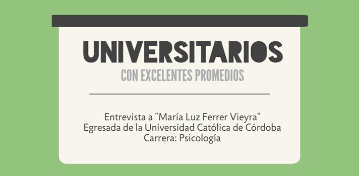 """<p>Como parte de nuestra serie """"<a href=https://noticias.universia.com.ar/tag/universitarios-con-excelentes-promedios/ title=Universitarios con excelentes promedios target=_blank>Universitarios con excelentes promedios</a>"""", dialogamos con María Luz Ferrer Vieyra, <strong>graduada de Psicología en la Universidad Católica de Córdoba</strong>, que con un<strong> promedio de 9.56 y 47 materias aprobadas</strong> fue una de las<strong> jóvenes ganadoras de la edición 2015 del concurso Destacados de Monsanto</strong>. Entre otras cosas, la entrevistamos para que nos cuente sobre su experiencia en la facultad y cuáles fueron sus claves para obtener tan buenos resultados académicos.Además, te invitamos a participar de la <a href=https://especiales.universia.com.ar/monsanto/#inscribite class=enlaces_med_leads_formacion title=Concurso Destacados de Monsanto 2016 - Premio a los mejores promedios target=_blank id=CURSOS>edición 2016 de este concurso</a>, que <strong>premia a los 30 mejores promedios de todas las universidades del país</strong>, y que tiene abiertas las inscripciones <strong>hasta el 1º de diciembre</strong>. ¡No te lo pierdas!</p><blockquote style=text-align: center;>Inscribite al <a href=https://especiales.universia.com.ar/monsanto/#inscribite class=enlaces_med_leads_formacion title=Concurso Destacados de Monsanto 2016 - Premio a los mejores promedios target=_blank id=CURSOS>concurso Destacados de Monsanto 2016</a> y ganá hasta $5.500 por haber tenido un muy buen desempeño universitario</blockquote><p>María Luz Ferrer Vieyra, de la provincia de Córdoba, tiene 24 años y egresó de su facultad a fines del año pasado. Le gusta el trabajo con los niños y, en el futuro, le gustaría especializarse en el trabajo con esa franja etaria. De hecho, actualmente, se encuentra realizando un curso de formación para terapeutas de niños, que tiene una duración de 3 años.</p><p>A continuación, te invitamos a leer el resto de la entrevista.</p><p></p><p><strong>1. Al momento de """