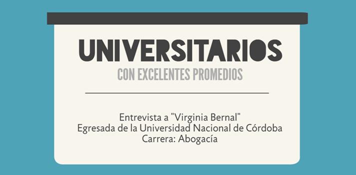 """<p>Para continuar con nuestra serie """"<a href=https://noticias.universia.com.ar/tag/universitarios-con-excelentes-promedios/ target=_blank>Universitarios con excelentes promedios</a>"""", dialogamos con Virginia Bernal, <strong>egresada de la carrera de Abogacía en la Universidad Nacional de Córdoba </strong>(UNC), que con un <strong>promedio de 9.92 y 39 materias aprobadas</strong>, se convirtió en una de las jóvenes <strong>ganadoras de la edición 2015 del concurso Destacados de Monsanto</strong>. Si querés conocer cuáles fueron sus claves para obtener tan buenos resultados académicos, cómo fue la elección de su carrera y cuáles son sus sueños como profesional, seguí leyendo este artículo. Además, te invitamos a participar de la <a href=https://especiales.universia.com.ar/monsanto/#inscribite class=enlaces_med_leads_formacion title=Concurso Destacados de Monsanto 2016 - Premio a los mejores promedios target=_blank id=CURSOS>edición 2016 de este certamen</a>, que <strong>premia a los 30 mejores promedios de todas las universidades del país</strong>, y que tiene abiertas las inscripciones <strong>hasta el 1º de diciembre</strong>.¡No te lo pierdas!</p><blockquote style=text-align: center;>Inscribite al <a href=https://especiales.universia.com.ar/monsanto/#inscribite class=enlaces_med_leads_formacion title=Concurso Destacados de Monsanto 2016 - Premio a los mejores promedios target=_blank id=CURSOS>concurso Destacados de Monsanto 2016</a> y ganá hasta $5.500 por haber tenido un muy buen desempeño universitario</blockquote><p>Virginia Bernal es de la provincia de Córdoba y tiene 24 años. Al momento de decidir <a href=https://noticias.universia.com.ar/tag/qu%C3%A9-estudiar/ target=_blank>qué estudiar</a>, se informó sobre las <strong>posibilidades laborales que ofrecían las distintas carreras universitarias en las que había pensado y eligió <a href=https://noticias.universia.com.ar/tag/estudiar-en-argentina/ target=_blank>estudiar</a>abogacía</strong><strong>por una vocaci"""